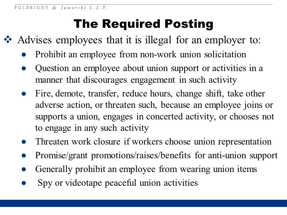 The Required Posting  Advises employees that it is illegal for an employer to: ●Prohibit an employee from non-work union solicitation ●Question an employee about union support or activities in a manner that discourages engagement in such activity ●Fire, demote, transfer, reduce hours, change shift, take other adverse action, or threaten such, because an employee joins or supports a union, engages in concerted activity, or chooses not to engage in any such activity ●Threaten work closure if workers choose union representation ●Promise/grant promotions/raises/benefits for anti-union support ●Generally prohibit an employee from wearing union items ● Spy or videotape peaceful union activities