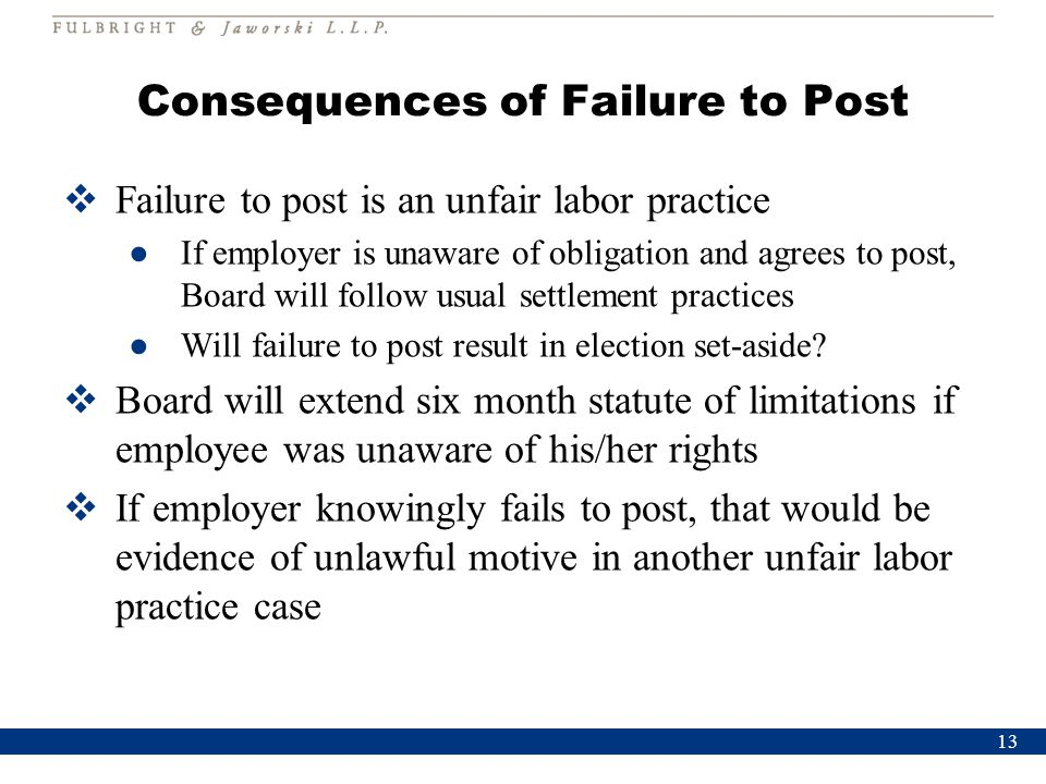 Consequences of Failure to Post  Failure to post is an unfair labor practice ●If employer is unaware of obligation and agrees to post, Board will follow usual settlement practices ●Will failure to post result in election set-aside.