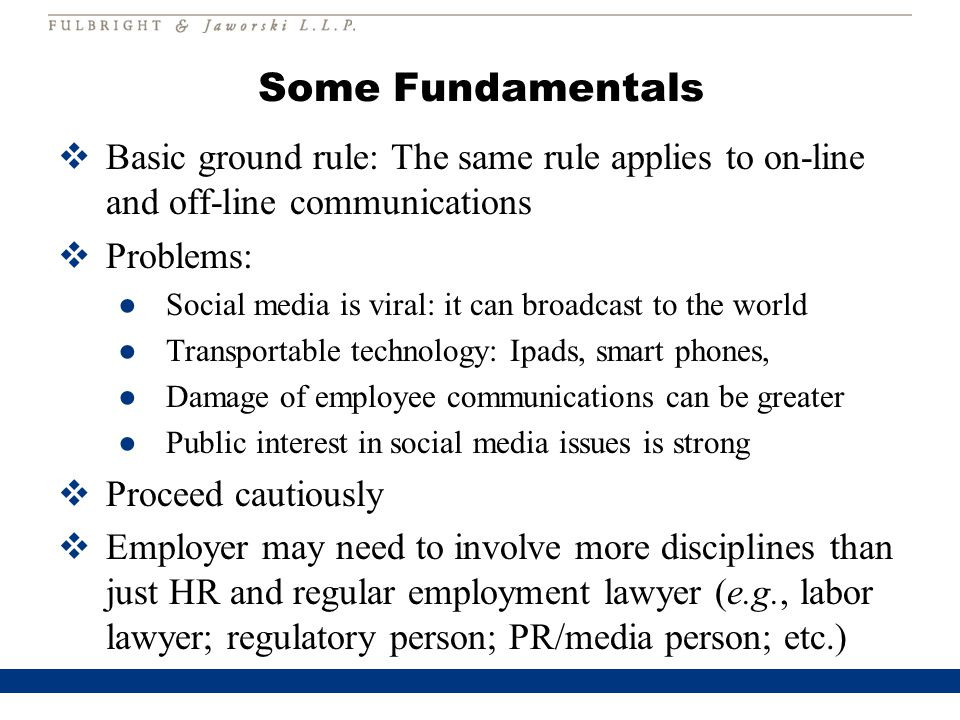 Some Fundamentals  Basic ground rule: The same rule applies to on-line and off-line communications  Problems: ●Social media is viral: it can broadcast to the world ●Transportable technology: Ipads, smart phones, ●Damage of employee communications can be greater ●Public interest in social media issues is strong  Proceed cautiously  Employer may need to involve more disciplines than just HR and regular employment lawyer (e.g., labor lawyer; regulatory person; PR/media person; etc.)