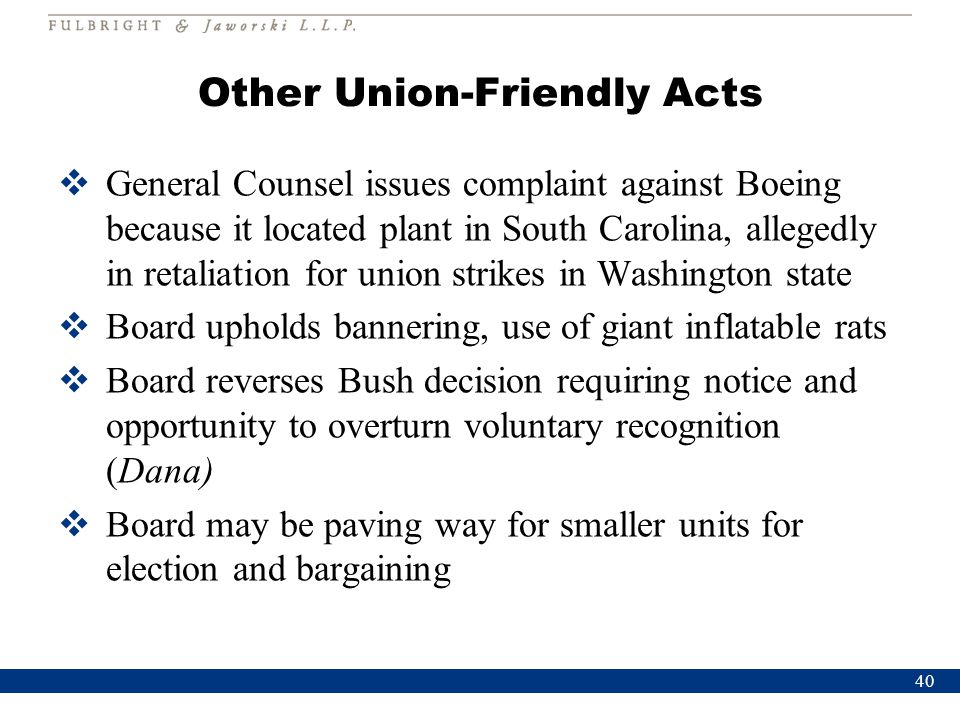 Other Union-Friendly Acts  General Counsel issues complaint against Boeing because it located plant in South Carolina, allegedly in retaliation for u