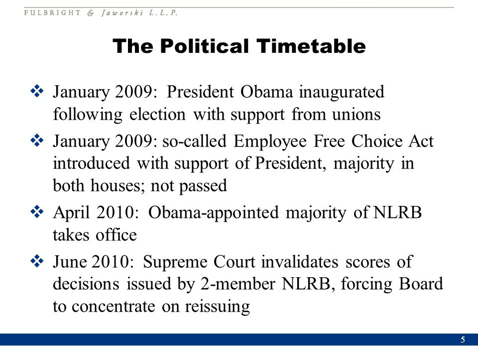 The Political Timetable  January 2009: President Obama inaugurated following election with support from unions  January 2009: so-called Employee Free Choice Act introduced with support of President, majority in both houses; not passed  April 2010: Obama-appointed majority of NLRB takes office  June 2010: Supreme Court invalidates scores of decisions issued by 2-member NLRB, forcing Board to concentrate on reissuing 5