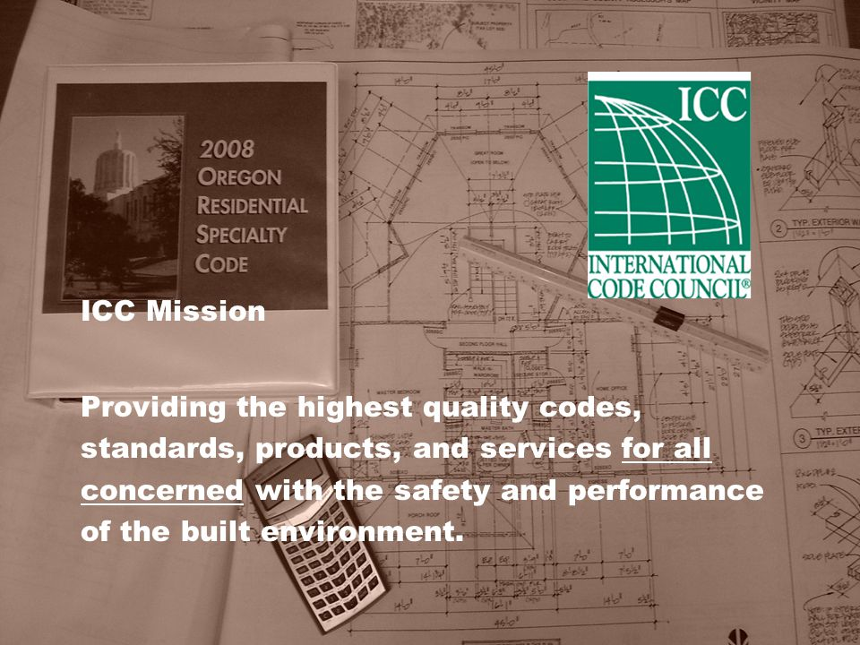 ICC Mission Providing the highest quality codes, standards, products, and services for all concerned with the safety and performance of the built envi