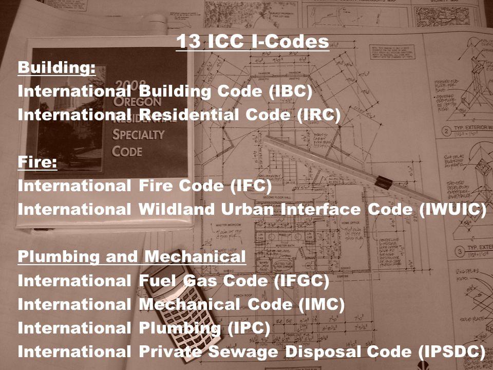 13 ICC I-Codes Building: International Building Code (IBC) International Residential Code (IRC) Fire: International Fire Code (IFC) International Wild