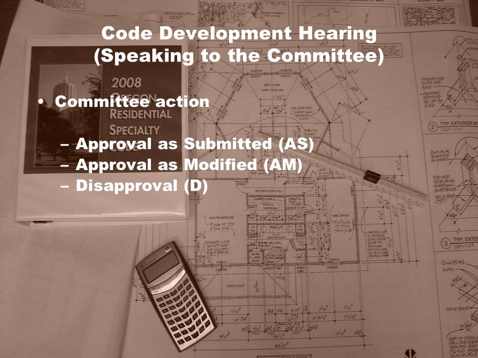 Code Development Hearing (Speaking to the Committee) Committee action –Approval as Submitted (AS) –Approval as Modified (AM) –Disapproval (D)