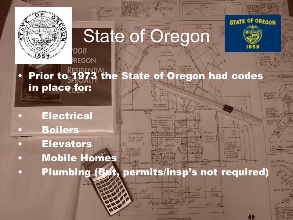 State of Oregon Prior to 1973 the State of Oregon had codes in place for: Electrical Boilers Elevators Mobile Homes Plumbing (But, permits/insp's not