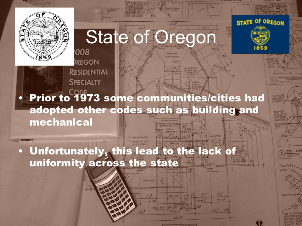State of Oregon Prior to 1973 some communities/cities had adopted other codes such as building and mechanical Unfortunately, this lead to the lack of