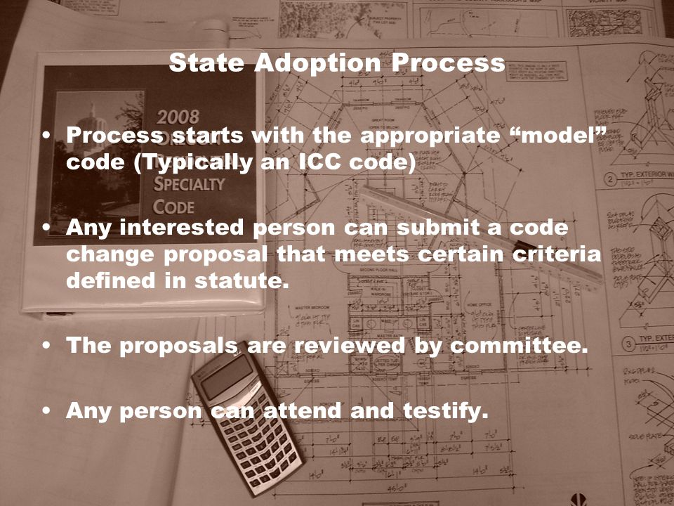 """State Adoption Process Process starts with the appropriate """"model"""" code (Typically an ICC code) Any interested person can submit a code change proposa"""