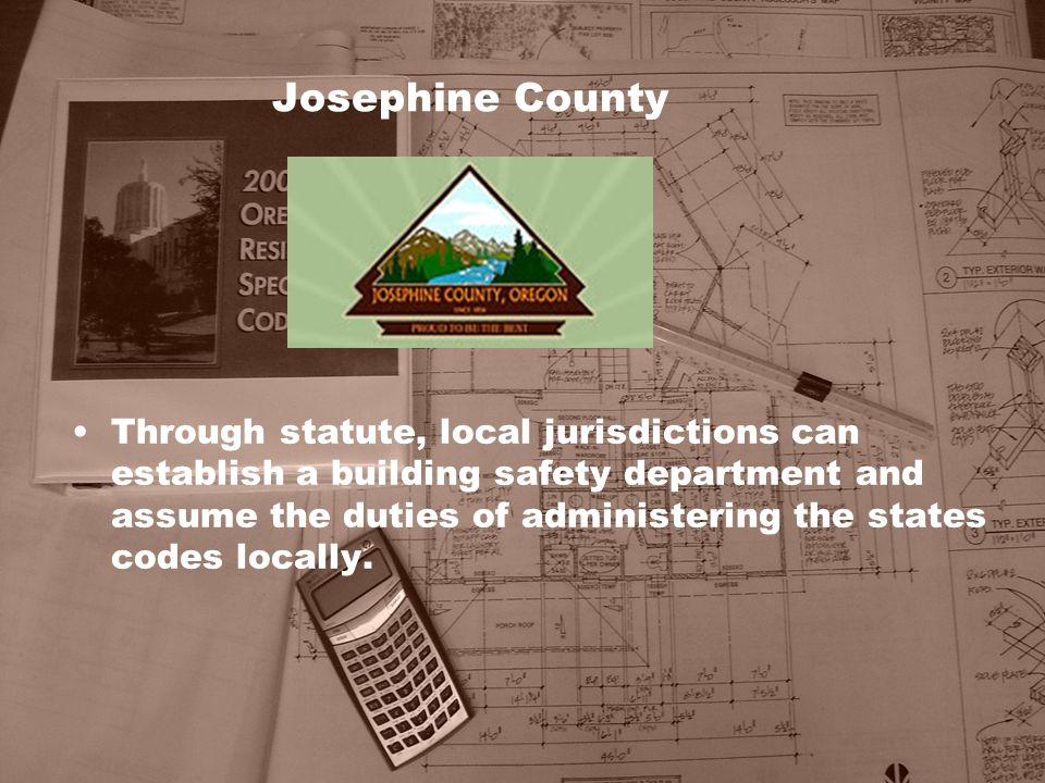 Josephine County Through statute, local jurisdictions can establish a building safety department and assume the duties of administering the states cod