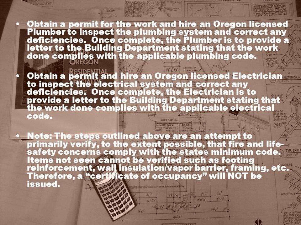 Obtain a permit for the work and hire an Oregon licensed Plumber to inspect the plumbing system and correct any deficiencies. Once complete, the Plumb