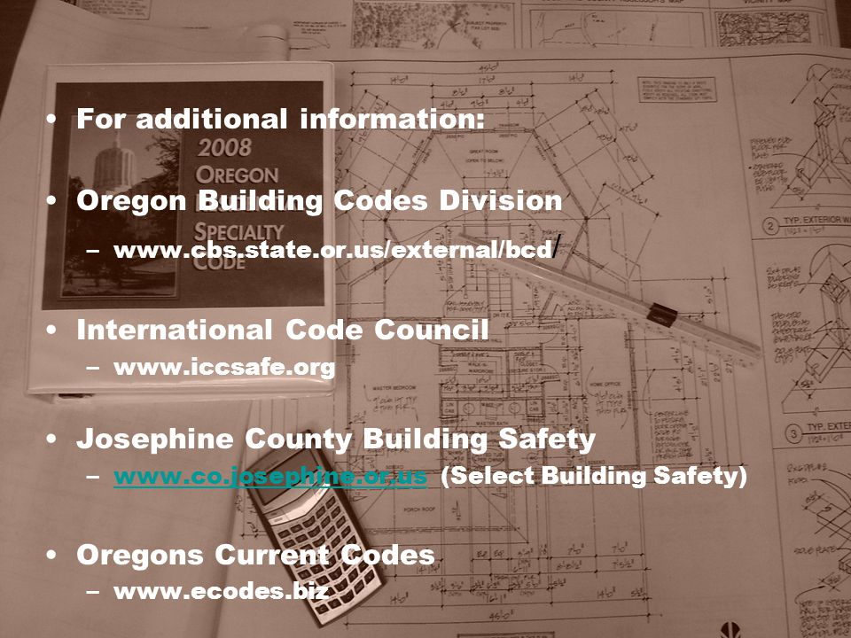 For additional information: Oregon Building Codes Division –www.cbs.state.or.us/external/bcd / International Code Council –www.iccsafe.org Josephine C