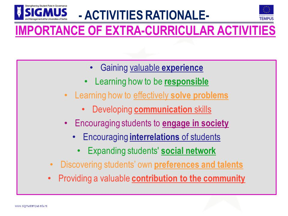 www.sigmustempus.edu.rs - ACTIVITIES RATIONALE- IMPORTANCE OF EXTRA-CURRICULAR ACTIVITIES Gaining valuable experience Learning how to be responsible Learning how to effectively solve problems Developing communication skills Encouraging students to engage in society Encouraging interrelations of students Expanding students social network Discovering students' own preferences and talents Providing a valuable contribution to the community