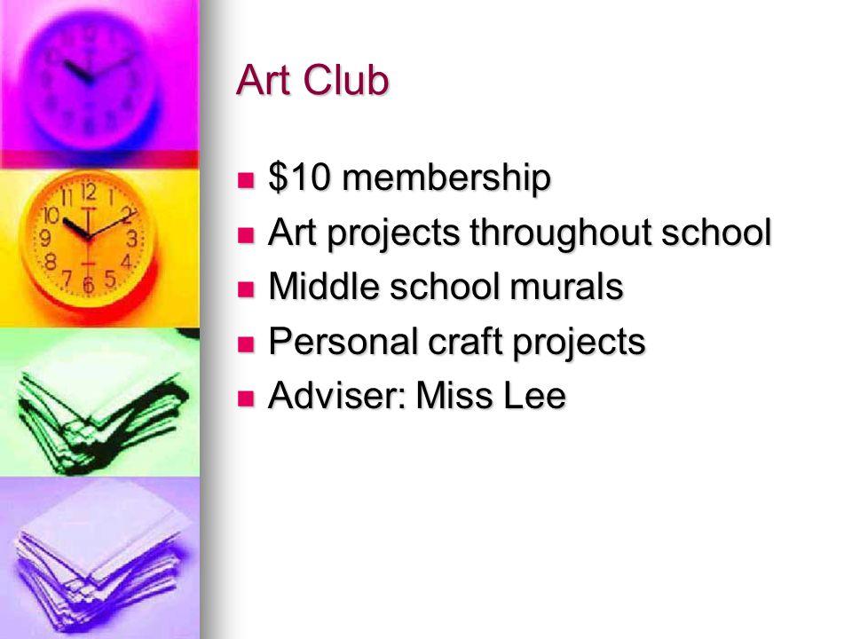 Art Club $10 membership $10 membership Art projects throughout school Art projects throughout school Middle school murals Middle school murals Personal craft projects Personal craft projects Adviser: Miss Lee Adviser: Miss Lee