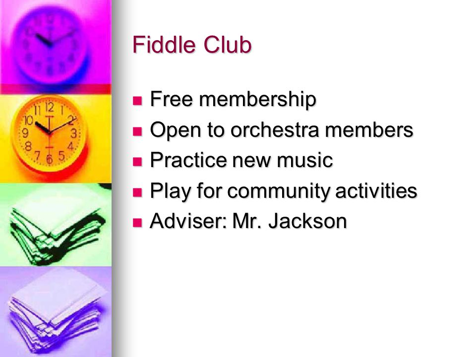 Fiddle Club Free membership Free membership Open to orchestra members Open to orchestra members Practice new music Practice new music Play for community activities Play for community activities Adviser: Mr.