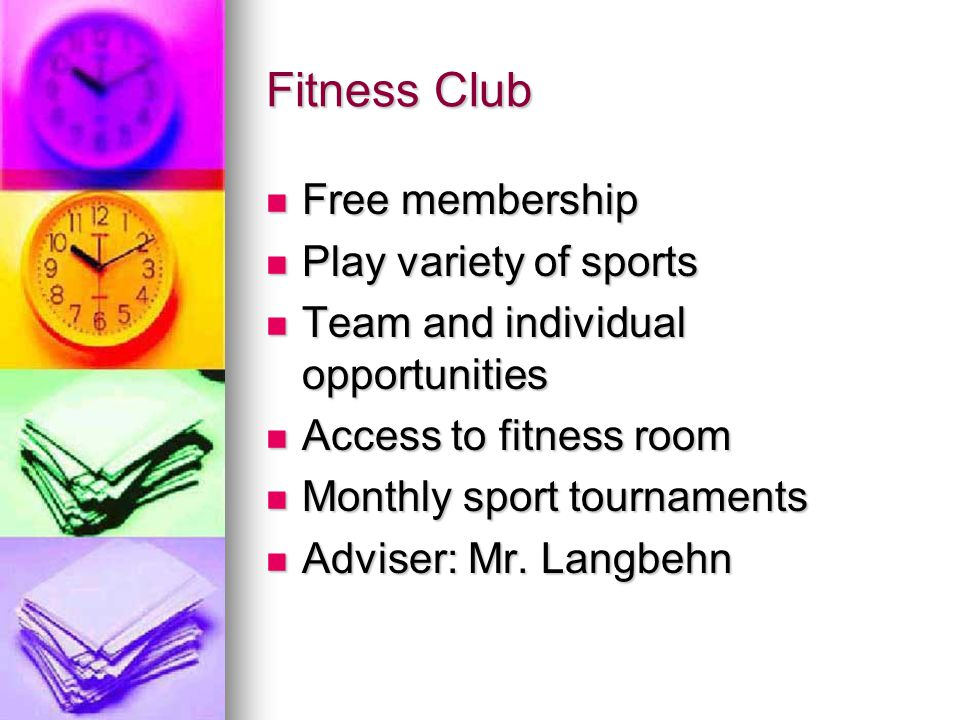 Fitness Club Free membership Free membership Play variety of sports Play variety of sports Team and individual opportunities Team and individual opportunities Access to fitness room Access to fitness room Monthly sport tournaments Monthly sport tournaments Adviser: Mr.