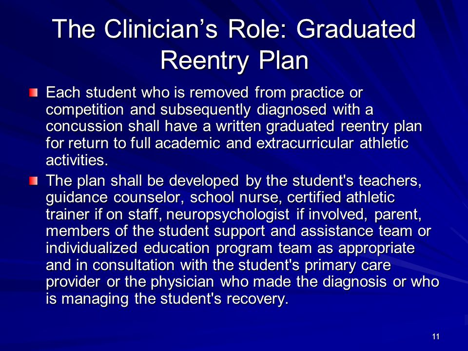 11 The Clinician's Role: Graduated Reentry Plan Each student who is removed from practice or competition and subsequently diagnosed with a concussion