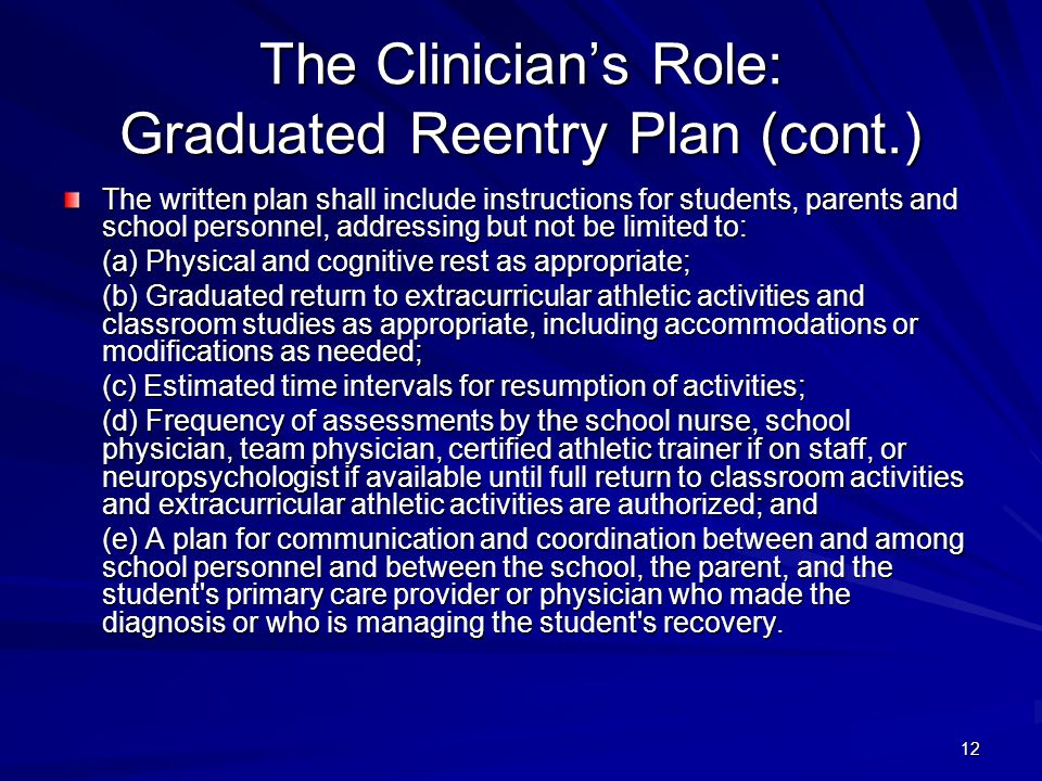 12 The Clinician's Role: Graduated Reentry Plan (cont.) The written plan shall include instructions for students, parents and school personnel, addres