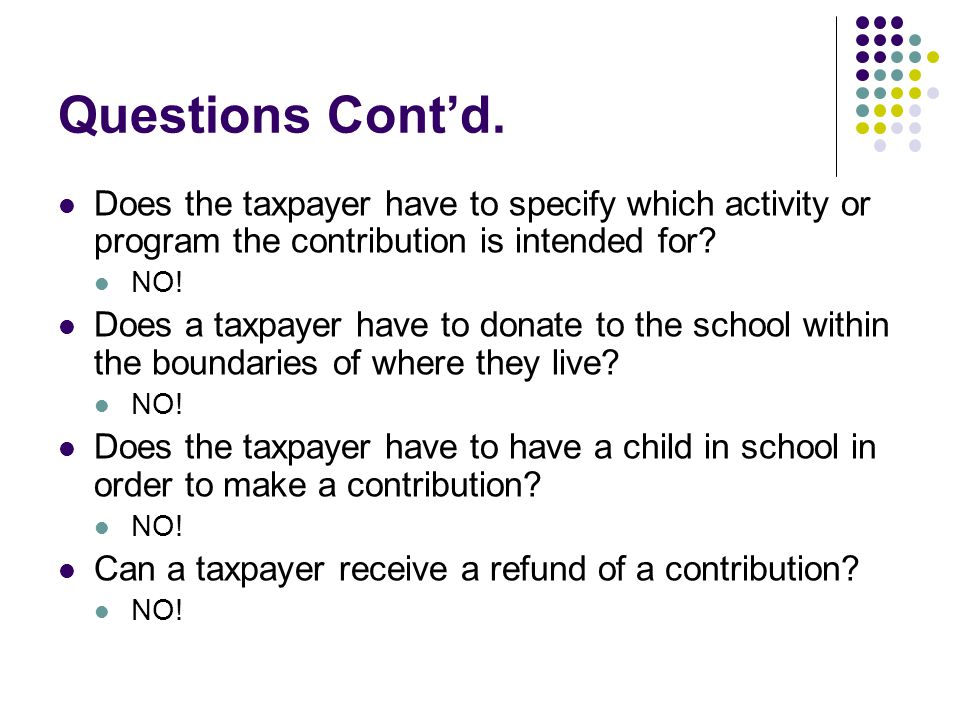 Questions Cont'd. Does the taxpayer have to specify which activity or program the contribution is intended for? NO! Does a taxpayer have to donate to