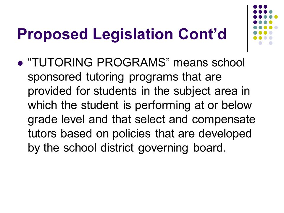 Proposed Legislation Cont'd TUTORING PROGRAMS means school sponsored tutoring programs that are provided for students in the subject area in which the student is performing at or below grade level and that select and compensate tutors based on policies that are developed by the school district governing board.