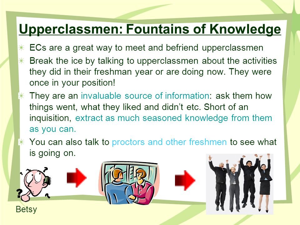 Upperclassmen: Fountains of Knowledge ECs are a great way to meet and befriend upperclassmen Break the ice by talking to upperclassmen about the activities they did in their freshman year or are doing now.