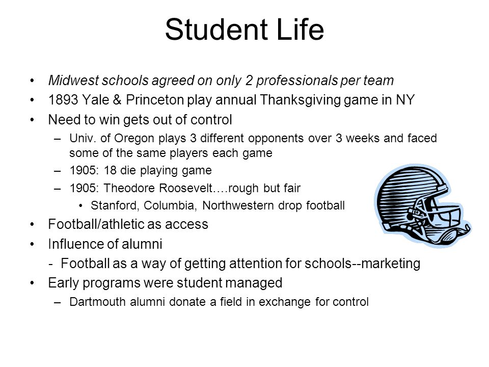 Student Life Midwest schools agreed on only 2 professionals per team 1893 Yale & Princeton play annual Thanksgiving game in NY Need to win gets out of control –Univ.