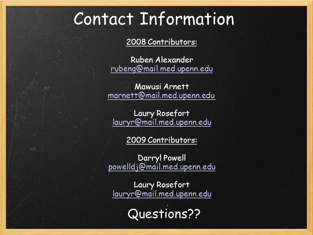 Contact Information 2008 Contributors: Ruben Alexander rubeng@mail.med.upenn.edu Mawusi Arnett marnett@mail.med.upenn.edu Laury Rosefort lauryr@mail.med.upenn.edu 2009 Contributors: Darryl Powell powelldj@mail.med.upenn.edu Laury Rosefort lauryr@mail.med.upenn.edu Questions??