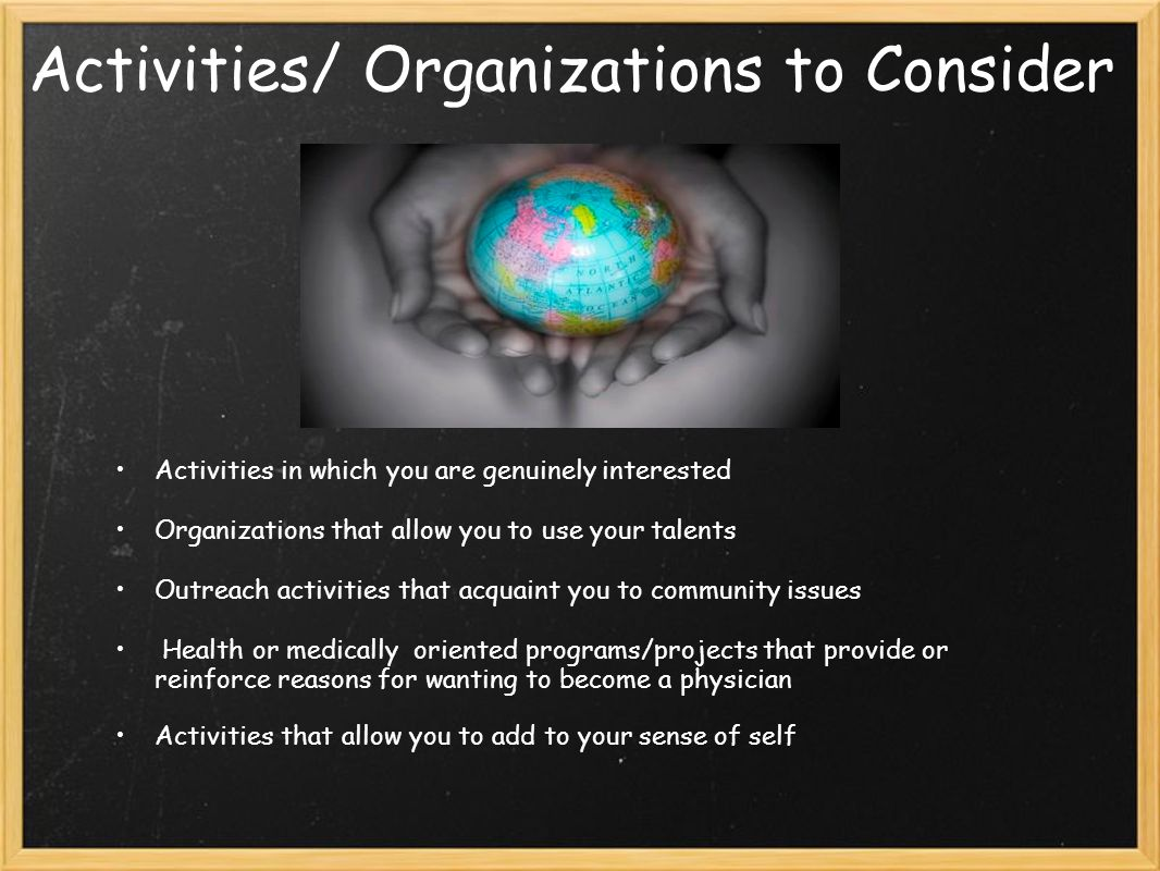 Activities/ Organizations to Consider Activities in which you are genuinely interested Organizations that allow you to use your talents Outreach activities that acquaint you to community issues Health or medically oriented programs/projects that provide or reinforce reasons for wanting to become a physician Activities that allow you to add to your sense of self
