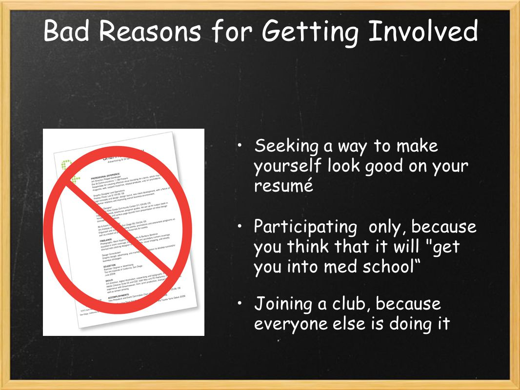Bad Reasons for Getting Involved Seeking a way to make yourself look good on your resumé Participating only, because you think that it will get you into med school Joining a club, because everyone else is doing it