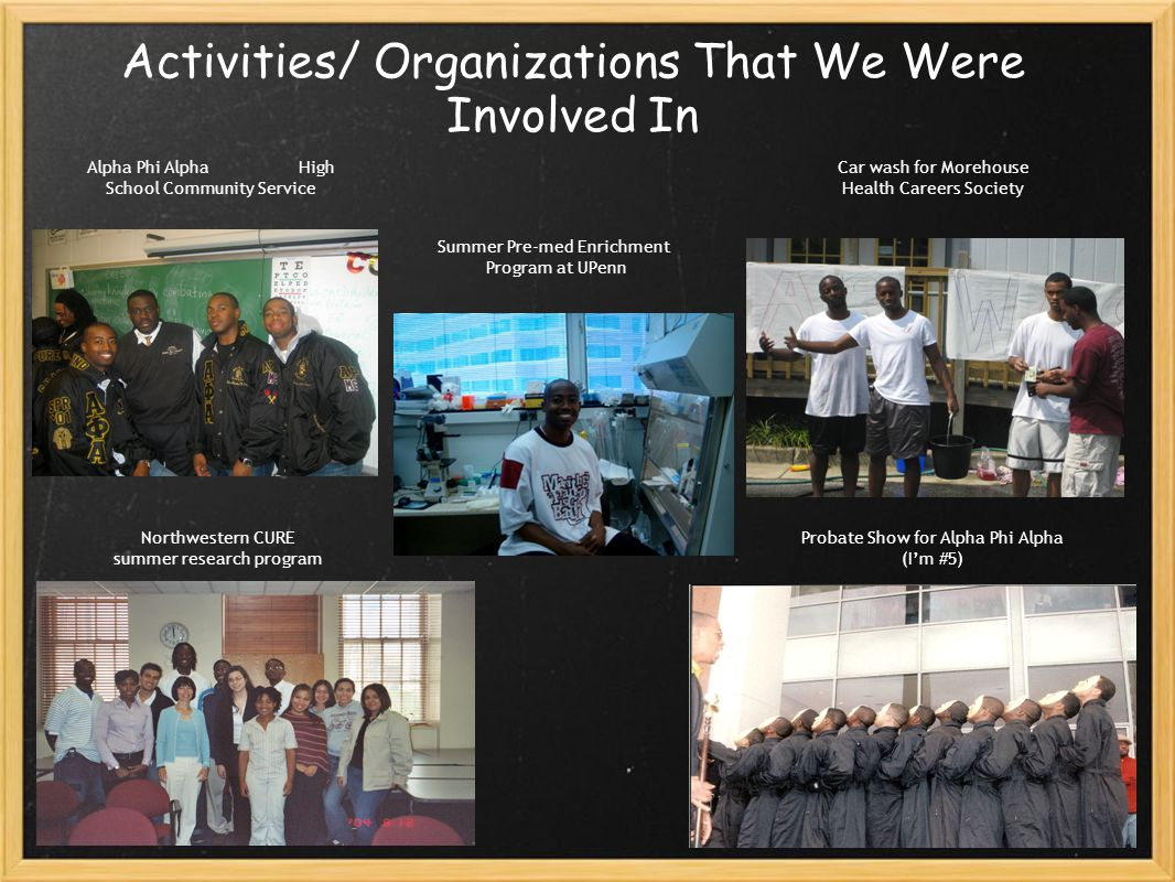 Activities/ Organizations That We Were Involved In Alpha Phi Alpha High School Community Service Summer Pre-med Enrichment Program at UPenn Car wash for Morehouse Health Careers Society Northwestern CURE summer research program Probate Show for Alpha Phi Alpha (I'm #5)