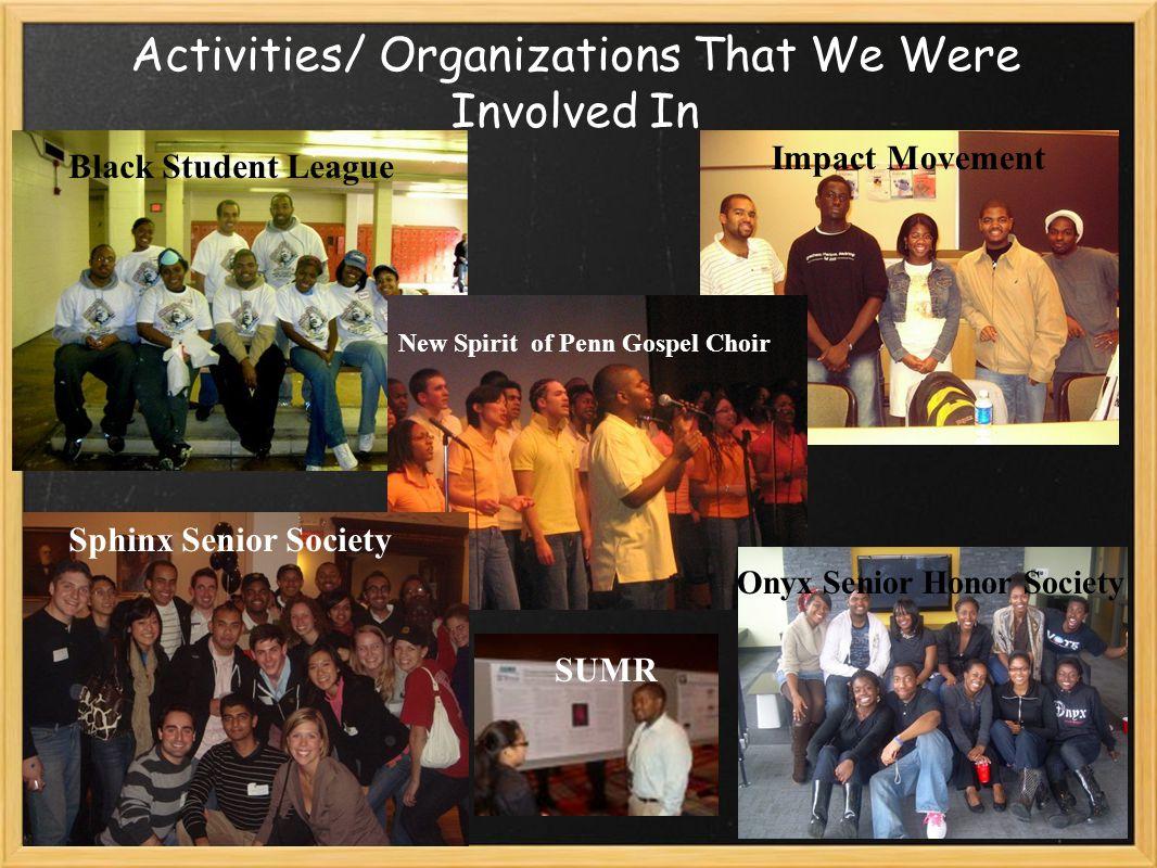 Activities/ Organizations That We Were Involved In Black Student League New Spirit of Penn Gospel Choir Sphinx Senior Society Impact Movement Onyx Senior Honor Society SUMR