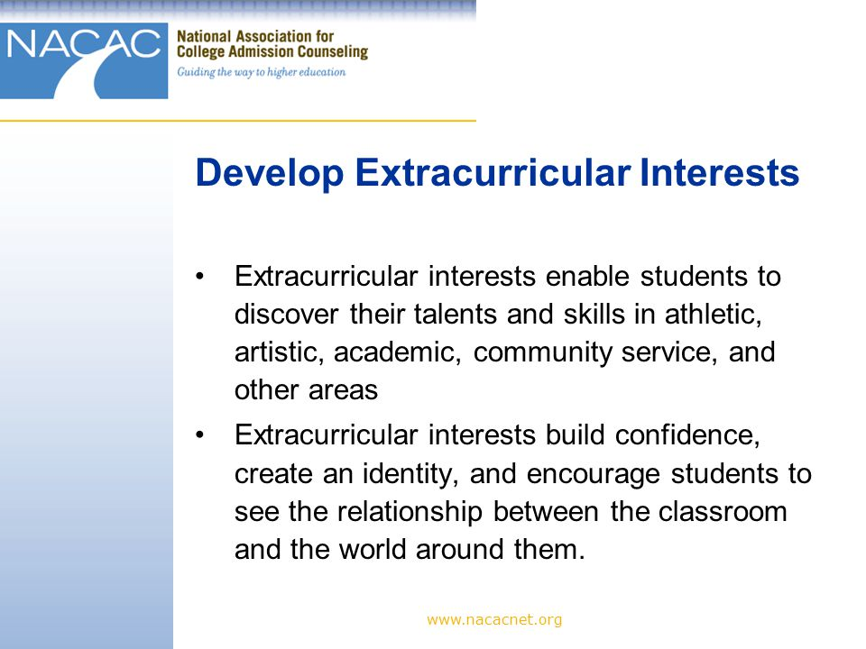 Extracurricular interests enable students to discover their talents and skills in athletic, artistic, academic, community service, and other areas Extracurricular interests build confidence, create an identity, and encourage students to see the relationship between the classroom and the world around them.