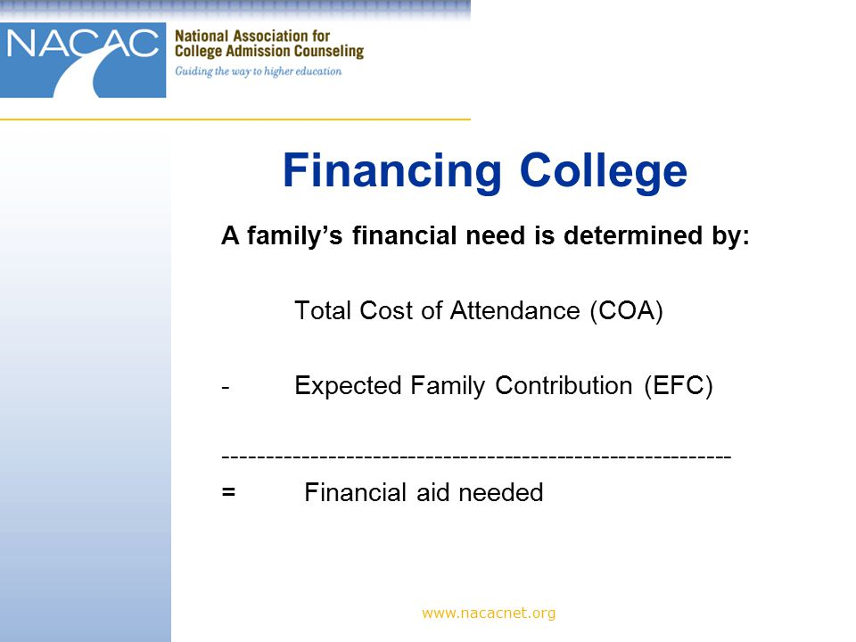A family's financial need is determined by: Total Cost of Attendance (COA) - Expected Family Contribution (EFC) = Financial aid needed Financing College