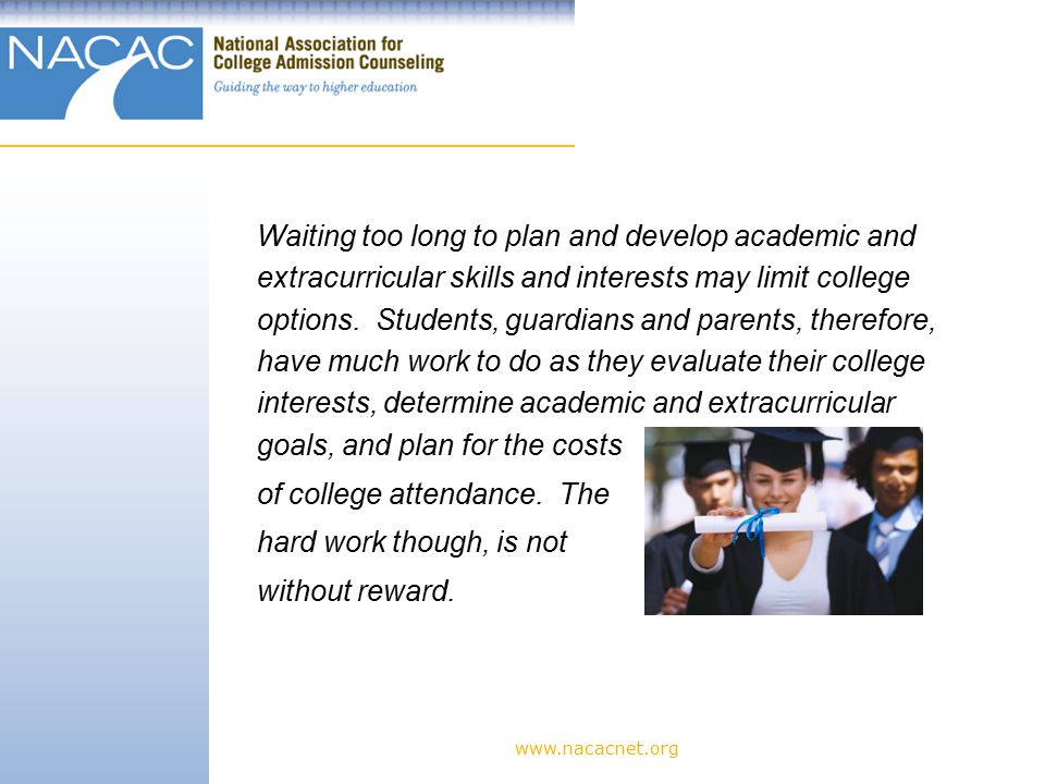 Waiting too long to plan and develop academic and extracurricular skills and interests may limit college options.