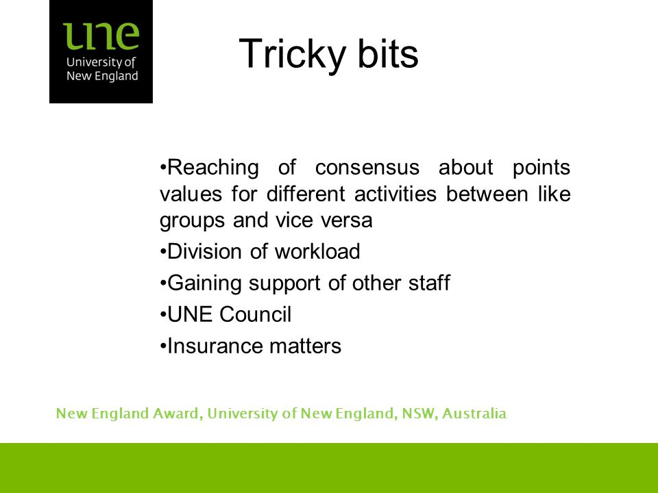 New England Award, University of New England, NSW, Australia Tricky bits Reaching of consensus about points values for different activities between like groups and vice versa Division of workload Gaining support of other staff UNE Council Insurance matters