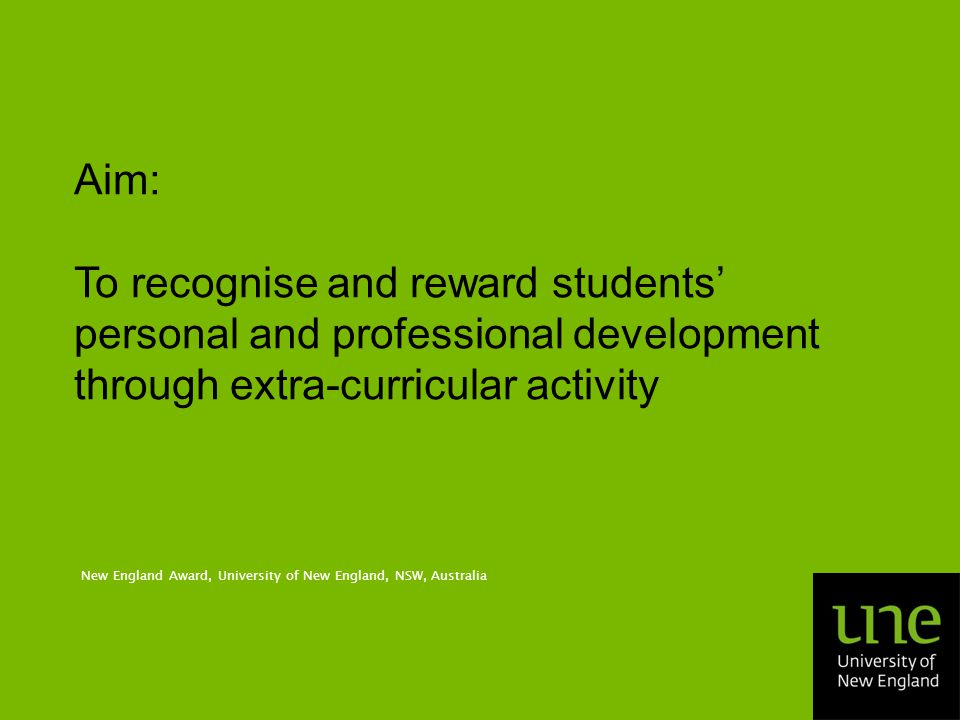 Aim: To recognise and reward students' personal and professional development through extra-curricular activity New England Award, University of New England, NSW, Australia