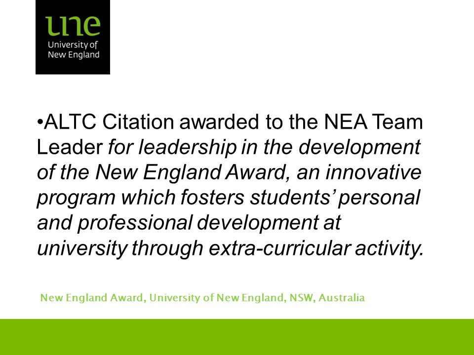 ALTC Citation awarded to the NEA Team Leader for leadership in the development of the New England Award, an innovative program which fosters students' personal and professional development at university through extra-curricular activity.