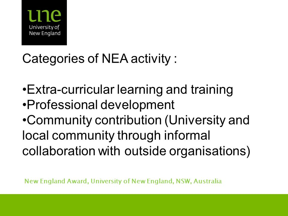 Categories of NEA activity : Extra-curricular learning and training Professional development Community contribution (University and local community through informal collaboration with outside organisations) New England Award, University of New England, NSW, Australia