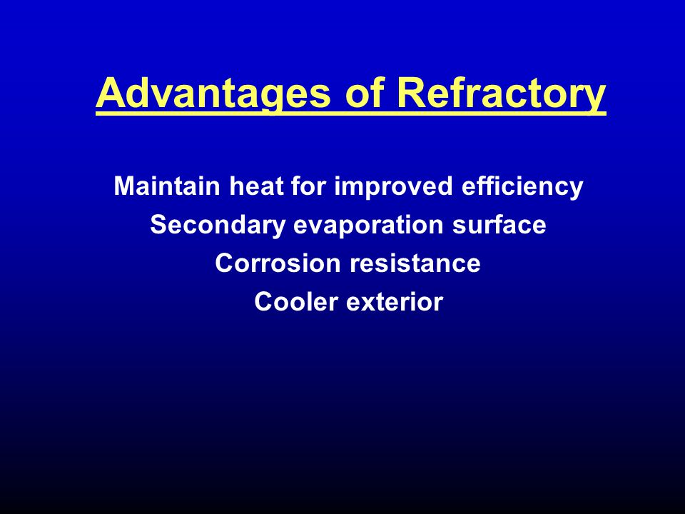 Maintain heat for improved efficiency Secondary evaporation surface Corrosion resistance Cooler exterior Advantages of Refractory