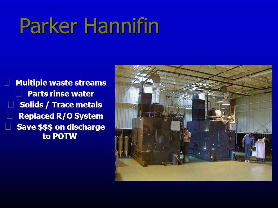 Parker Hannifin g Multiple waste streams g Parts rinse water g Solids / Trace metals g Replaced R/O System g Save $$$ on discharge to POTW