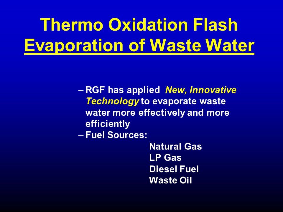 –RGF has applied New, Innovative Technology to evaporate waste water more effectively and more efficiently –Fuel Sources: Natural Gas LP Gas Diesel Fu