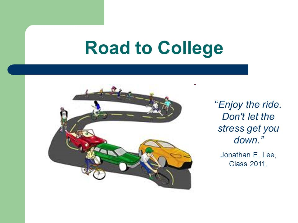 """Road to College """"Enjoy the ride. Don't let the stress get you down."""" Jonathan E. Lee, Class 2011."""