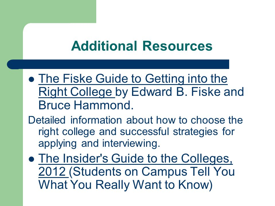 Additional Resources The Fiske Guide to Getting into the Right College by Edward B.