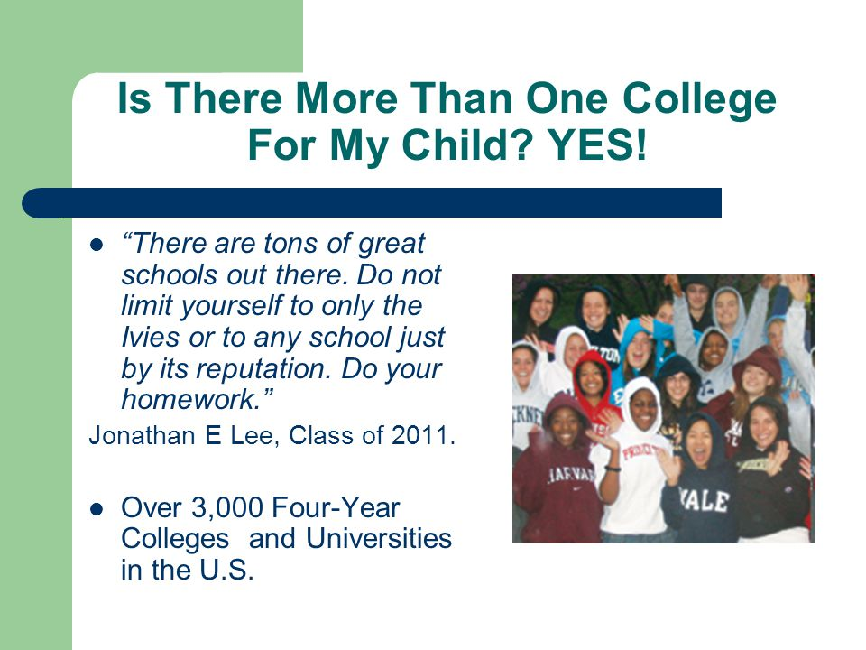 """Is There More Than One College For My Child? YES! """"There are tons of great schools out there. Do not limit yourself to only the Ivies or to any school"""