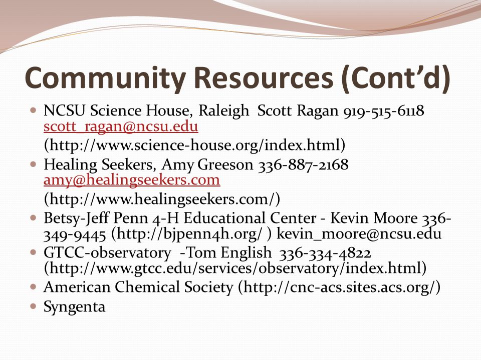 Community Resources (Cont'd) NCSU Science House, Raleigh Scott Ragan 919-515-6118 scott_ragan@ncsu.edu scott_ragan@ncsu.edu (http://www.science-house.