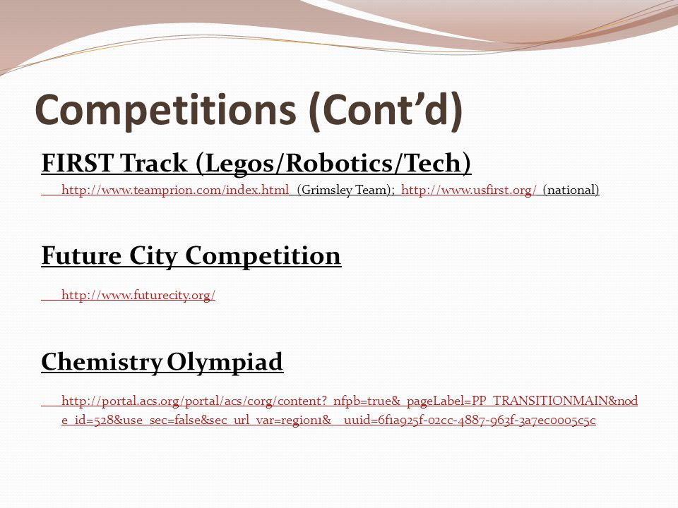 Competitions (Cont'd) FIRST Track (Legos/Robotics/Tech) http://www.teamprion.com/index.htmlhttp://www.teamprion.com/index.html (Grimsley Team); http:/