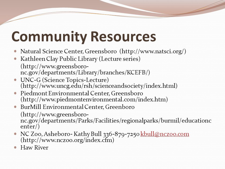Community Resources (Cont'd) NCSU Science House, Raleigh Scott Ragan 919-515-6118 scott_ragan@ncsu.edu scott_ragan@ncsu.edu (http://www.science-house.org/index.html) Healing Seekers, Amy Greeson 336-887-2168 amy@healingseekers.com amy@healingseekers.com (http://www.healingseekers.com/) Betsy-Jeff Penn 4-H Educational Center - Kevin Moore 336- 349-9445 (http://bjpenn4h.org/ ) kevin_moore@ncsu.edu GTCC-observatory -Tom English 336-334-4822 (http://www.gtcc.edu/services/observatory/index.html) American Chemical Society (http://cnc-acs.sites.acs.org/) Syngenta