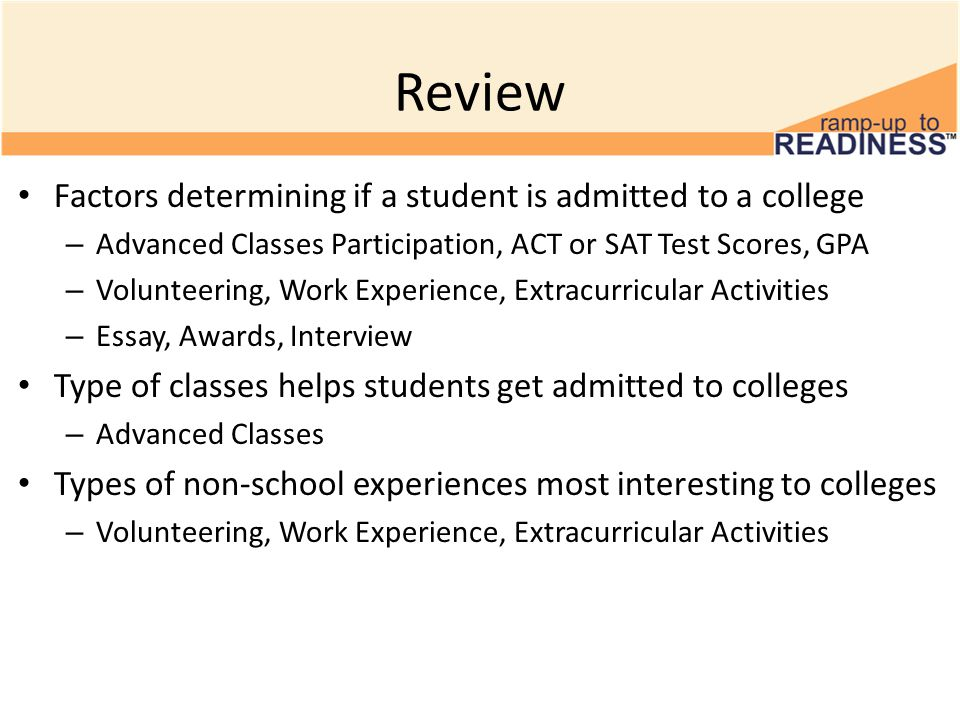 Review Factors determining if a student is admitted to a college – Advanced Classes Participation, ACT or SAT Test Scores, GPA – Volunteering, Work Experience, Extracurricular Activities – Essay, Awards, Interview Type of classes helps students get admitted to colleges – Advanced Classes Types of non-school experiences most interesting to colleges – Volunteering, Work Experience, Extracurricular Activities
