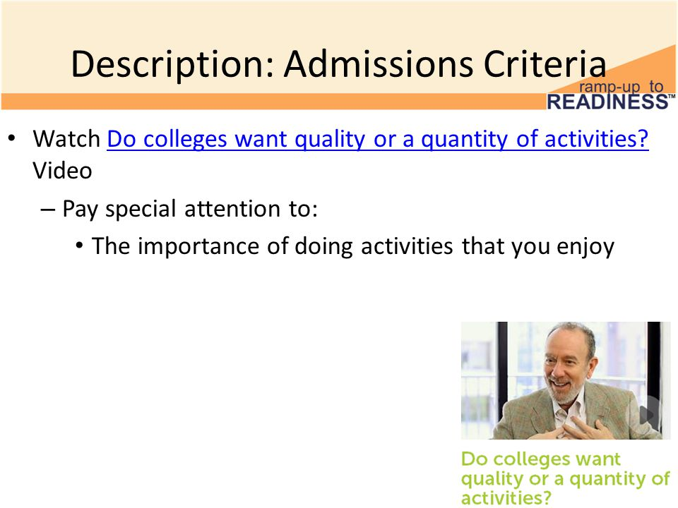 Description: Admissions Criteria Watch Do colleges want quality or a quantity of activities.