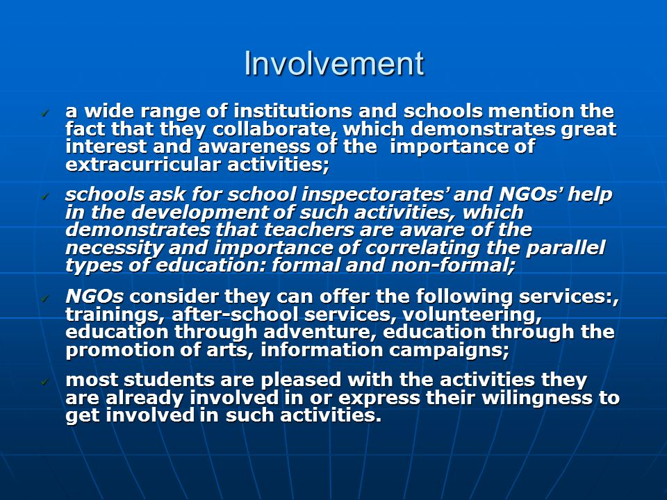 Involvement a wide range of institutions and schools mention the fact that they collaborate, which demonstrates great interest and awareness of the importance of extracurricular activities; a wide range of institutions and schools mention the fact that they collaborate, which demonstrates great interest and awareness of the importance of extracurricular activities; schools ask for school inspectorates ' and NGOs ' help in the development of such activities, which demonstrates that teachers are aware of the necessity and importance of correlating the parallel types of education: formal and non-formal; schools ask for school inspectorates ' and NGOs ' help in the development of such activities, which demonstrates that teachers are aware of the necessity and importance of correlating the parallel types of education: formal and non-formal; NGOs consider they can offer the following services:, trainings, after-school services, volunteering, education through adventure, education through the promotion of arts, information campaigns; NGOs consider they can offer the following services:, trainings, after-school services, volunteering, education through adventure, education through the promotion of arts, information campaigns; most students are pleased with the activities they are already involved in or express their wilingness to get involved in such activities.