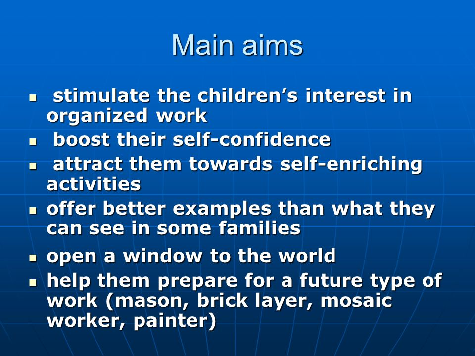 Main aims stimulate the children's interest in organized work stimulate the children's interest in organized work boost their self-confidence boost their self-confidence attract them towards self-enriching activities attract them towards self-enriching activities offer better examples than what they can see in some families offer better examples than what they can see in some families open a window to the world open a window to the world help them prepare for a future type of work (mason, brick layer, mosaic worker, painter) help them prepare for a future type of work (mason, brick layer, mosaic worker, painter)