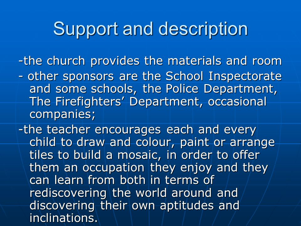 Support and description -the church provides the materials and room - other sponsors are the School Inspectorate and some schools, the Police Department, The Firefighters' Department, occasional companies; -the teacher encourages each and every child to draw and colour, paint or arrange tiles to build a mosaic, in order to offer them an occupation they enjoy and they can learn from both in terms of rediscovering the world around and discovering their own aptitudes and inclinations.